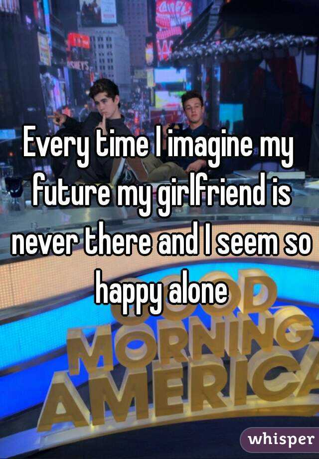 Every time I imagine my future my girlfriend is never there and I seem so happy alone