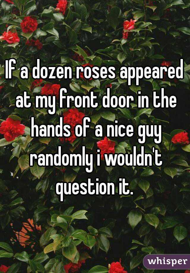 If a dozen roses appeared at my front door in the hands of a nice guy randomly i wouldn't question it.