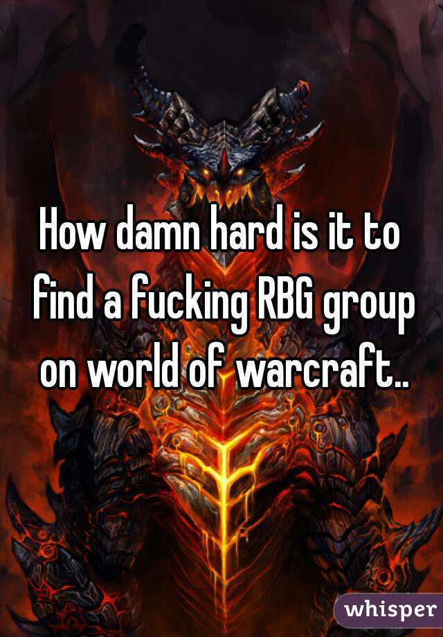 How damn hard is it to find a fucking RBG group on world of warcraft..
