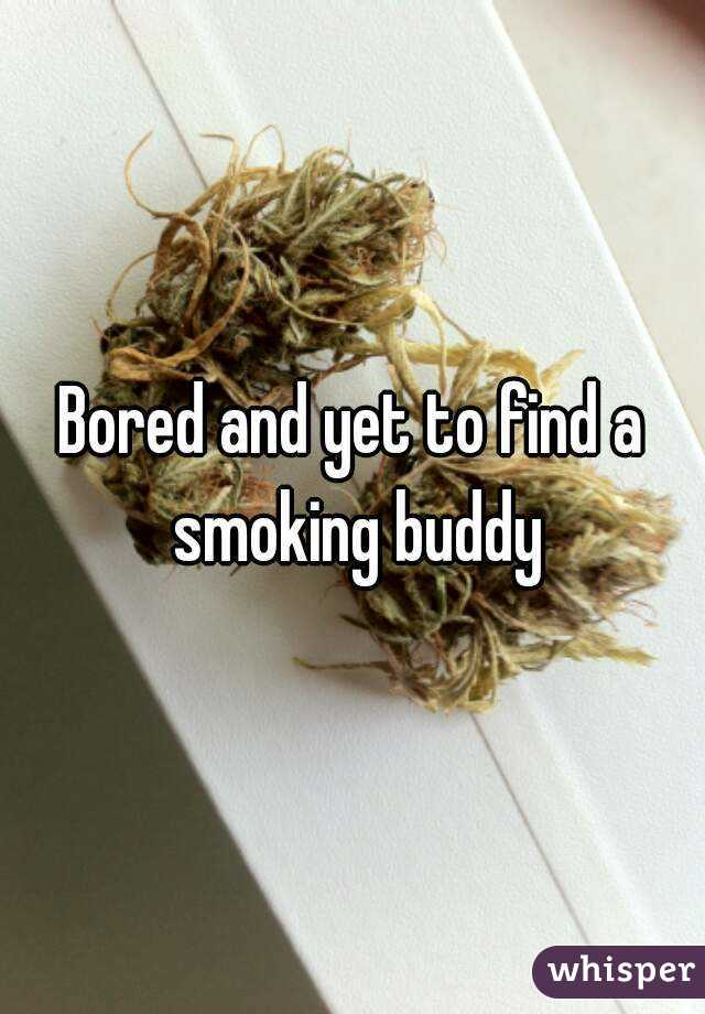 Bored and yet to find a smoking buddy