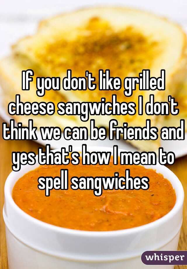 If you don't like grilled cheese sangwiches I don't think we can be friends and yes that's how I mean to spell sangwiches