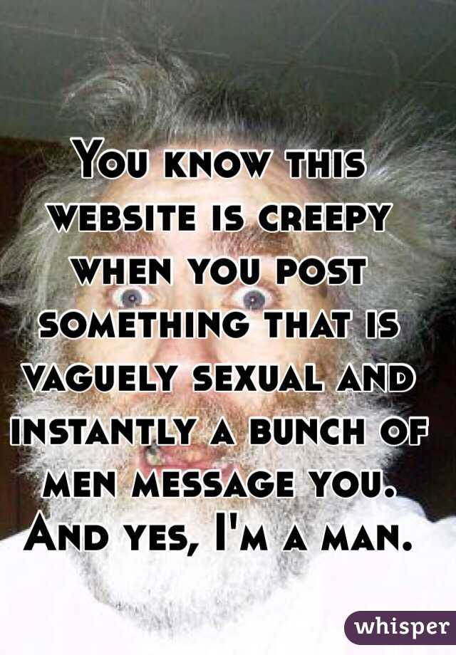 You know this website is creepy when you post something that is vaguely sexual and instantly a bunch of men message you. And yes, I'm a man.