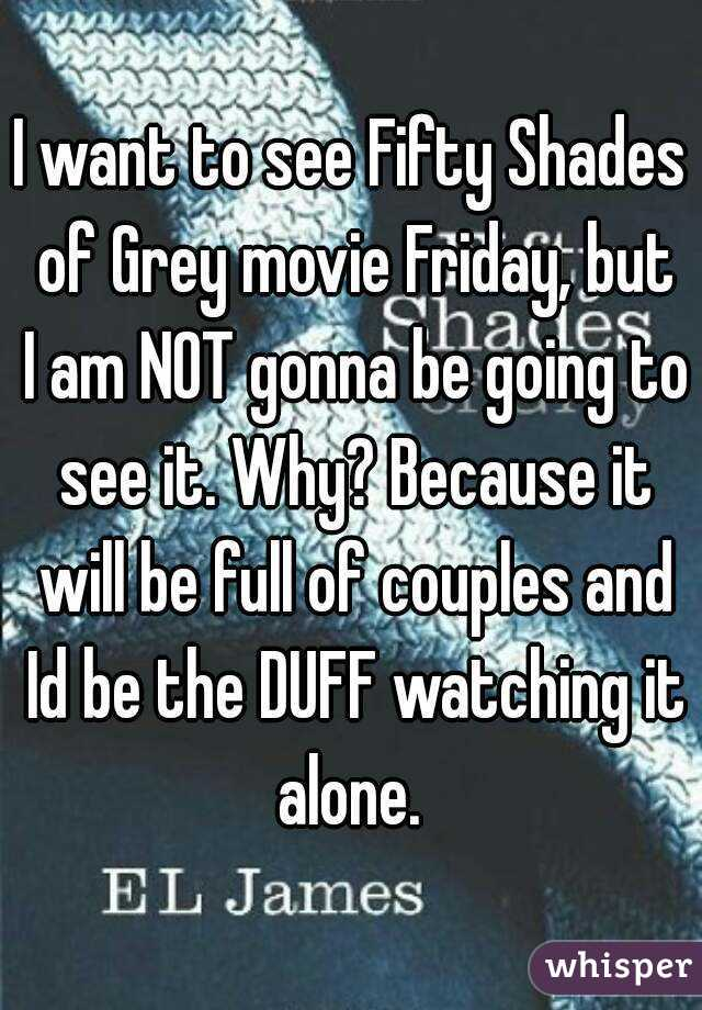 I want to see Fifty Shades of Grey movie Friday, but I am NOT gonna be going to see it. Why? Because it will be full of couples and Id be the DUFF watching it alone.