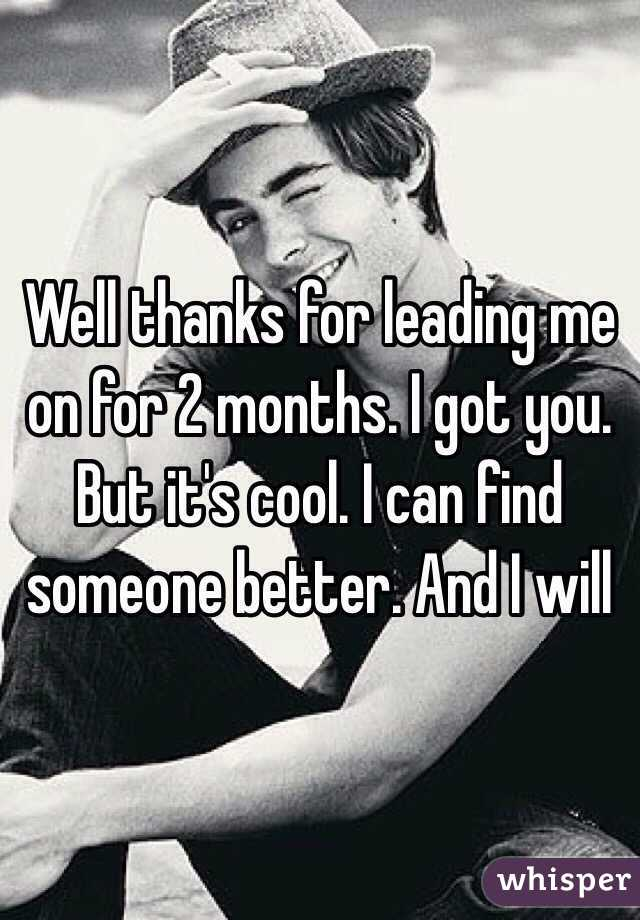 Well thanks for leading me on for 2 months. I got you.  But it's cool. I can find someone better. And I will