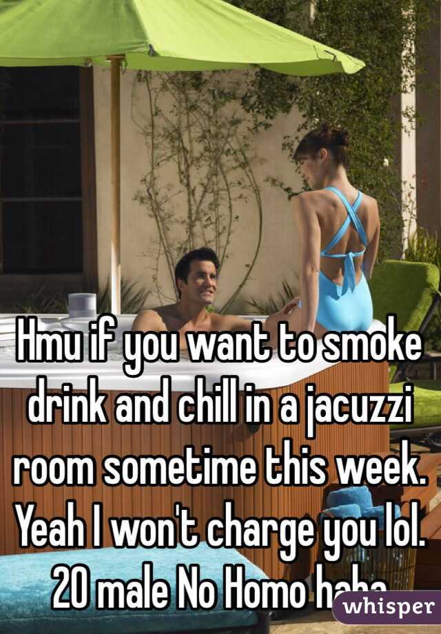 Hmu if you want to smoke drink and chill in a jacuzzi room sometime this week. Yeah I won't charge you lol. 20 male No Homo haha