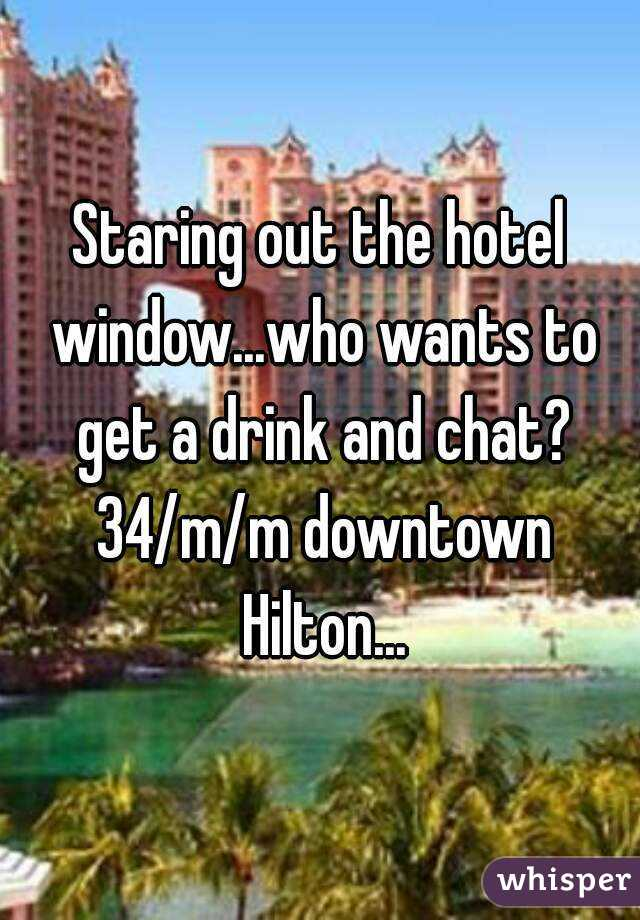 Staring out the hotel window...who wants to get a drink and chat? 34/m/m downtown Hilton...