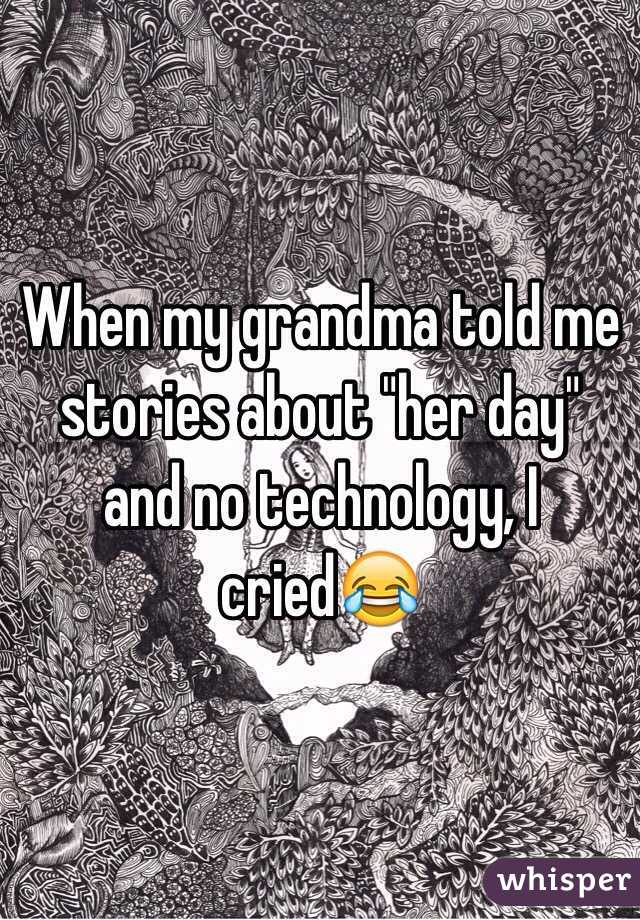 "When my grandma told me stories about ""her day"" and no technology, I cried😂"