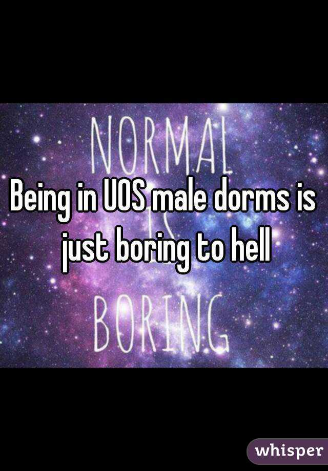 Being in UOS male dorms is just boring to hell