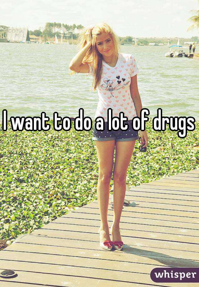 I want to do a lot of drugs