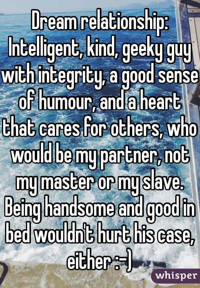Dream relationship: Intelligent, kind, geeky guy with integrity, a good sense of humour, and a heart that cares for others, who would be my partner, not my master or my slave. Being handsome and good in bed wouldn't hurt his case, either :-)
