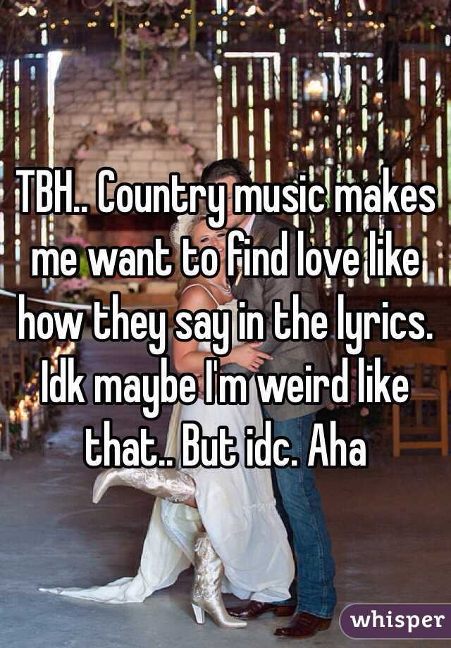 TBH.. Country music makes me want to find love like how they say in the lyrics. Idk maybe I'm weird like that.. But idc. Aha