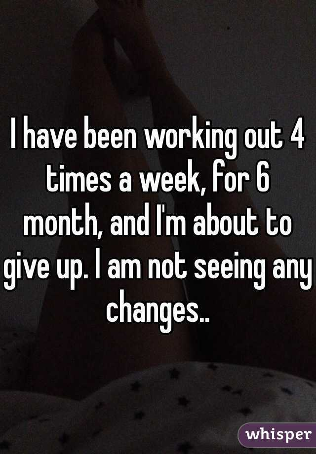 I have been working out 4 times a week, for 6 month, and I'm about to give up. I am not seeing any changes..