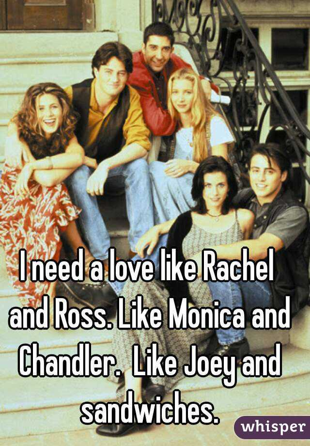 I need a love like Rachel and Ross. Like Monica and Chandler.  Like Joey and sandwiches.