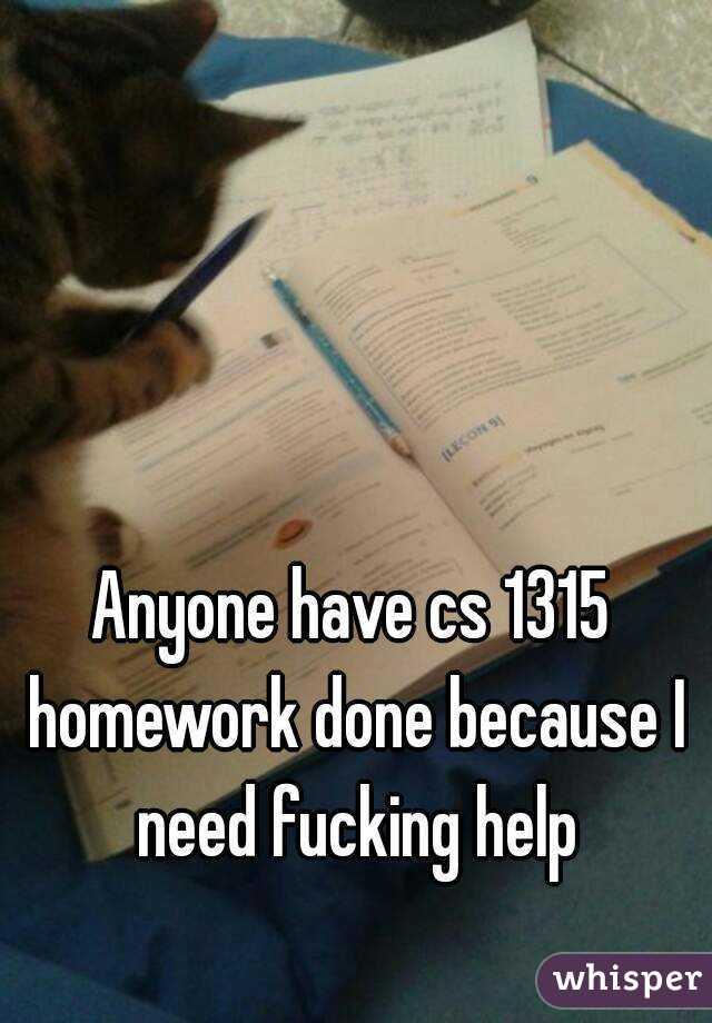 Anyone have cs 1315 homework done because I need fucking help