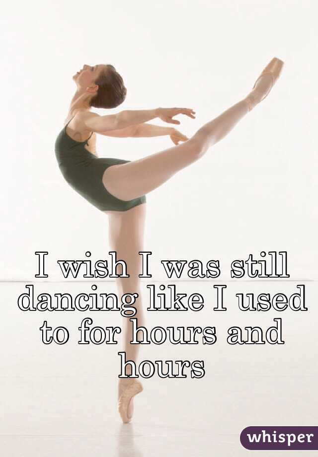 I wish I was still dancing like I used to for hours and hours