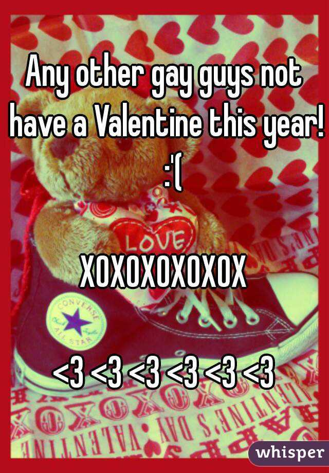 Any other gay guys not have a Valentine this year!   :'(  XOXOXOXOXOX  <3 <3 <3 <3 <3 <3