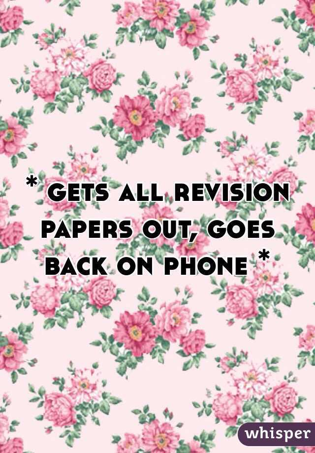 * gets all revision papers out, goes back on phone *
