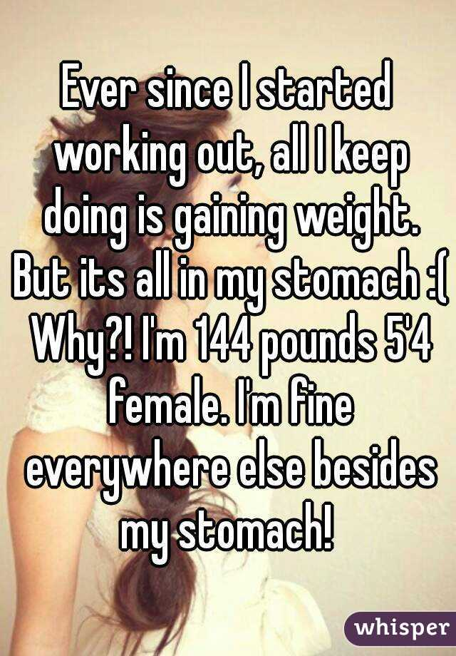 Ever since I started working out, all I keep doing is gaining weight. But its all in my stomach :( Why?! I'm 144 pounds 5'4 female. I'm fine everywhere else besides my stomach!