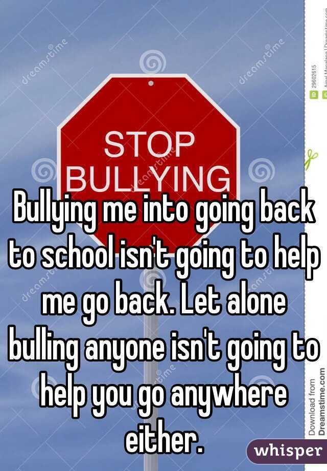 Bullying me into going back to school isn't going to help me go back. Let alone bulling anyone isn't going to help you go anywhere either.