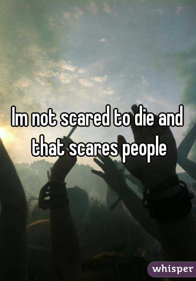 Im not scared to die and that scares people