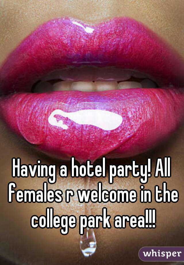 Having a hotel party! All females r welcome in the college park area!!!
