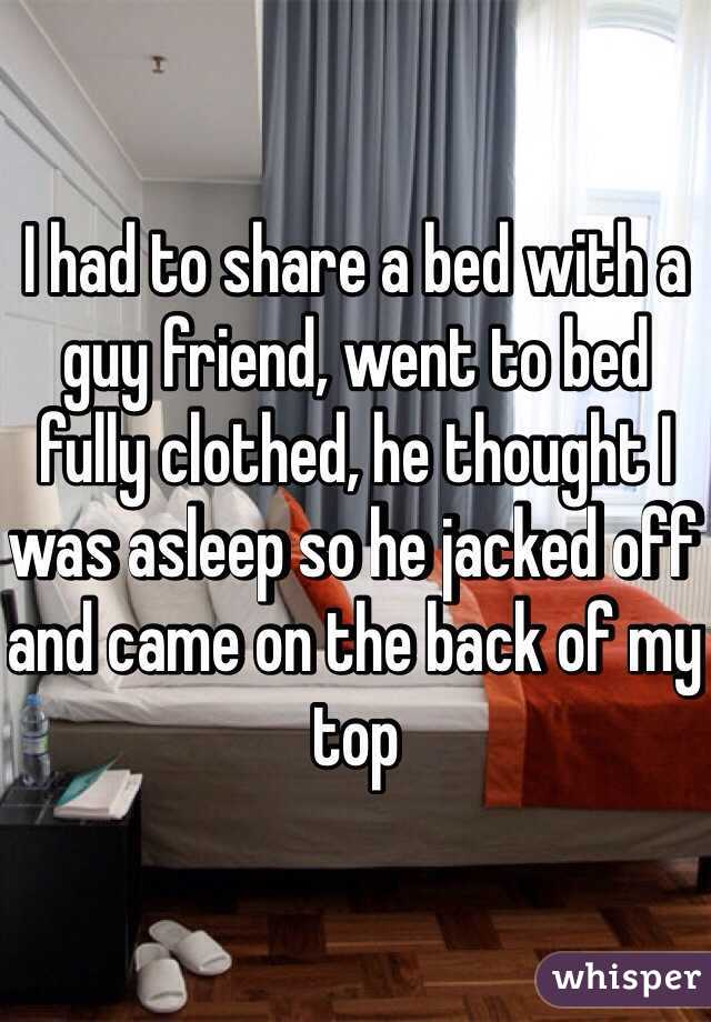 I had to share a bed with a guy friend, went to bed fully clothed, he thought I was asleep so he jacked off and came on the back of my top