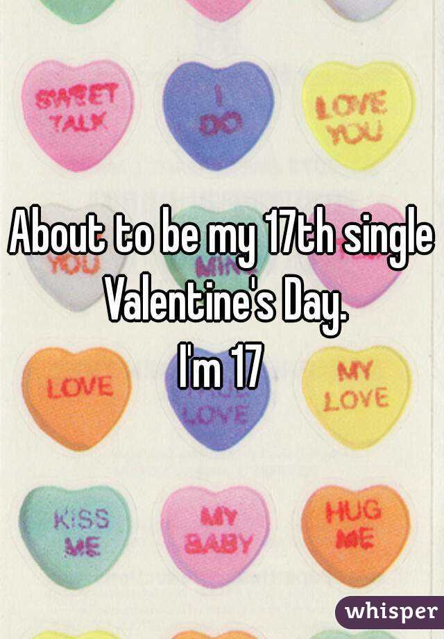 About to be my 17th single Valentine's Day. I'm 17