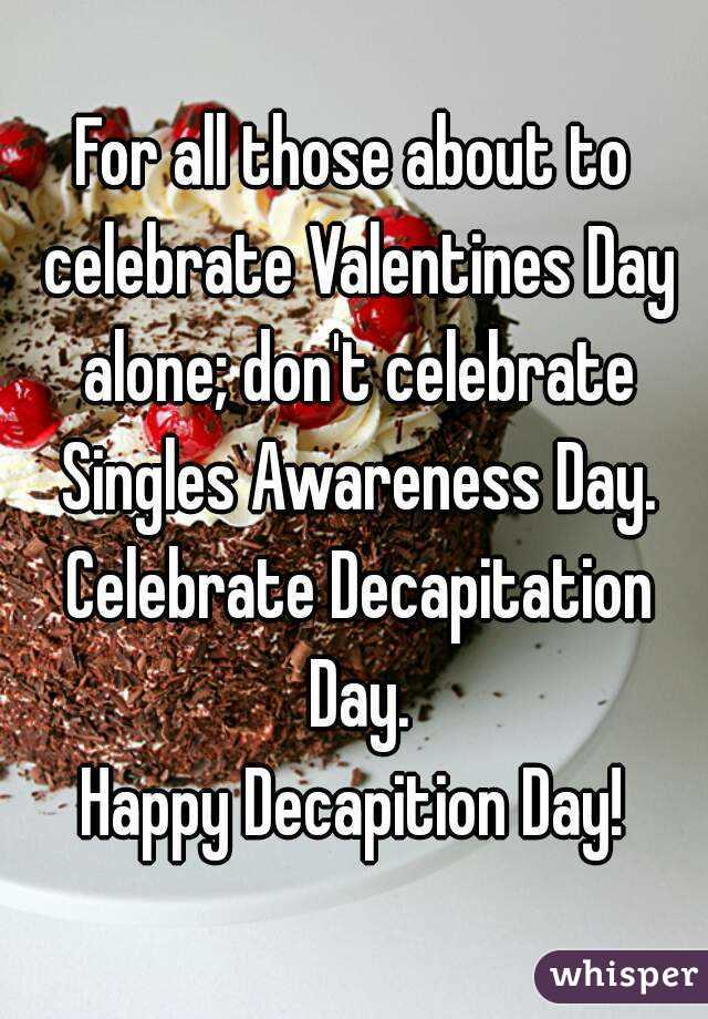 For all those about to celebrate Valentines Day alone; don't celebrate Singles Awareness Day. Celebrate Decapitation Day. Happy Decapition Day!