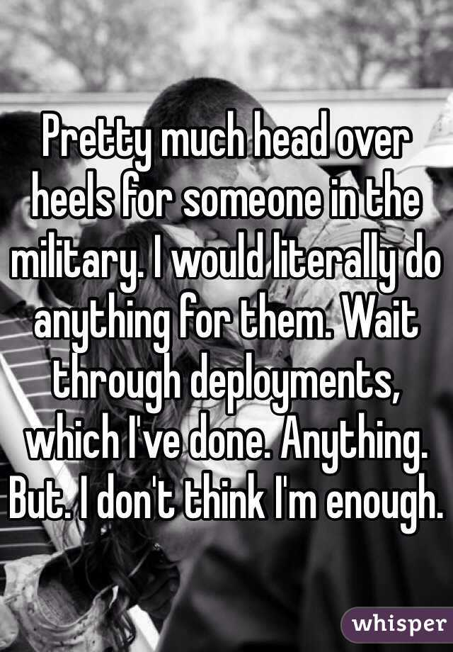 Pretty much head over heels for someone in the military. I would literally do anything for them. Wait through deployments, which I've done. Anything. But. I don't think I'm enough.