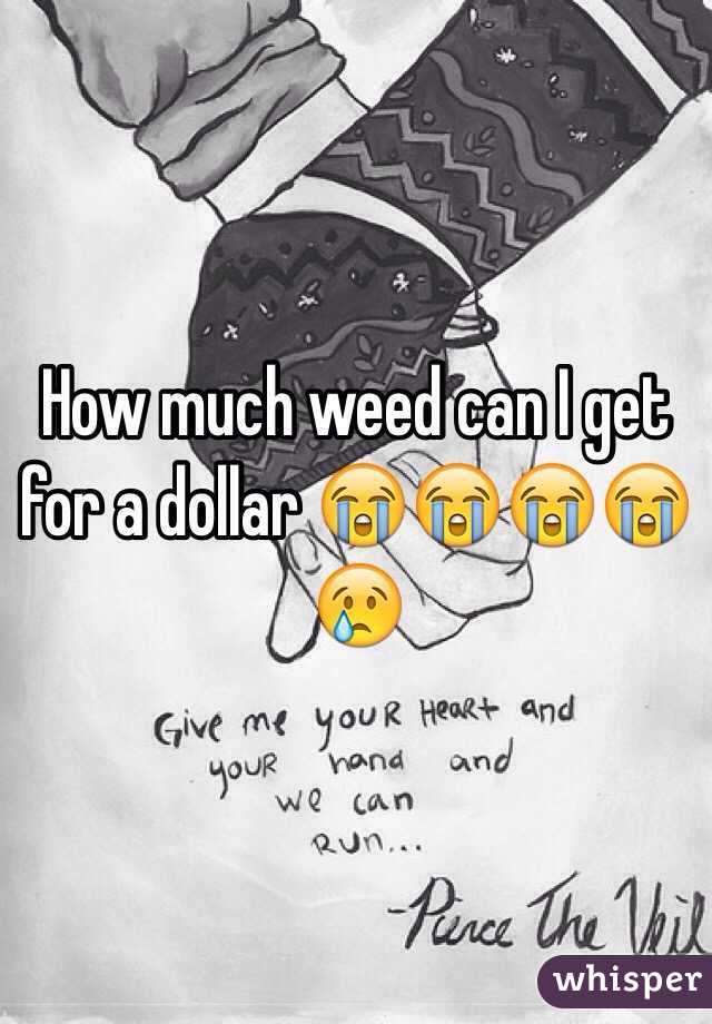 How much weed can I get for a dollar 😭😭😭😭😢