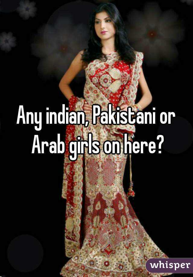 Any indian, Pakistani or Arab girls on here?