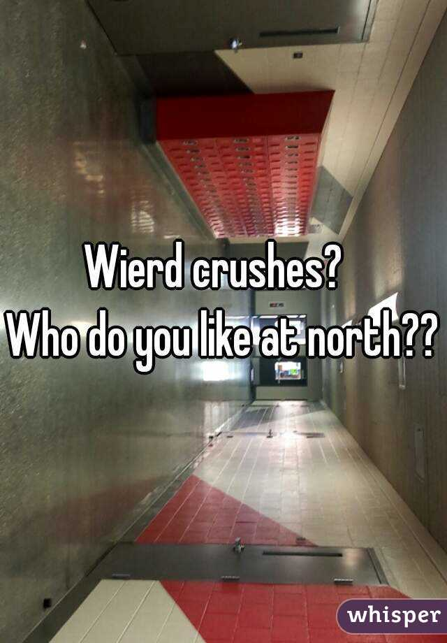 Wierd crushes?   Who do you like at north??