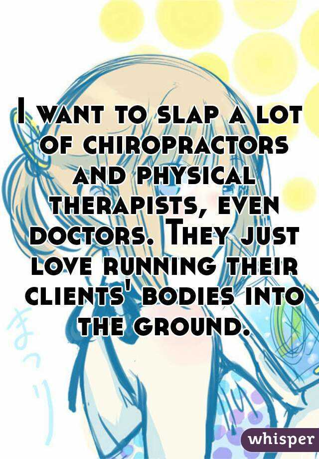 I want to slap a lot of chiropractors and physical therapists, even doctors. They just love running their clients' bodies into the ground.
