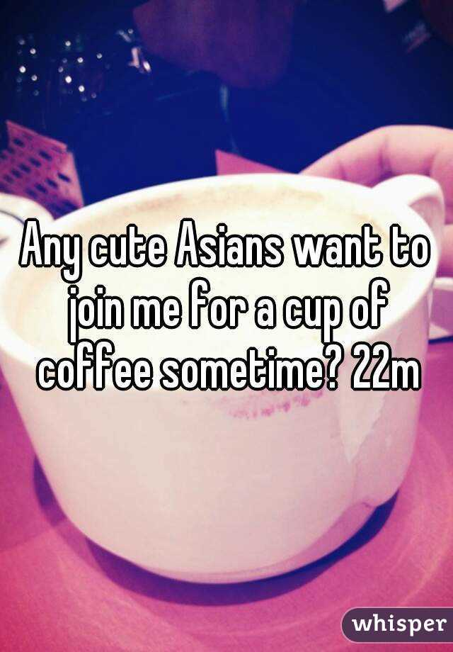 Any cute Asians want to join me for a cup of coffee sometime? 22m