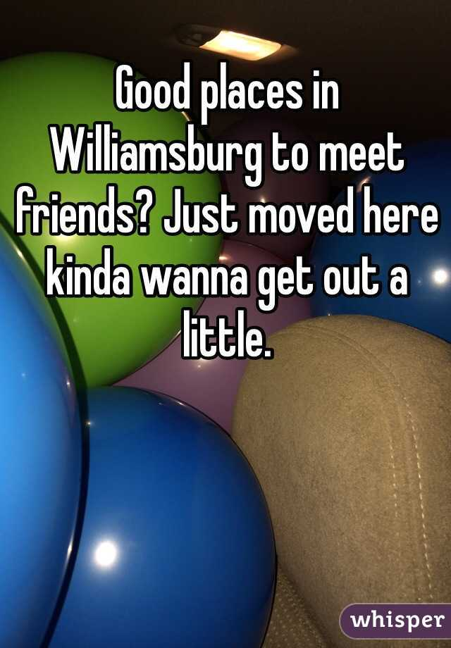 Good places in Williamsburg to meet friends? Just moved here kinda wanna get out a little.