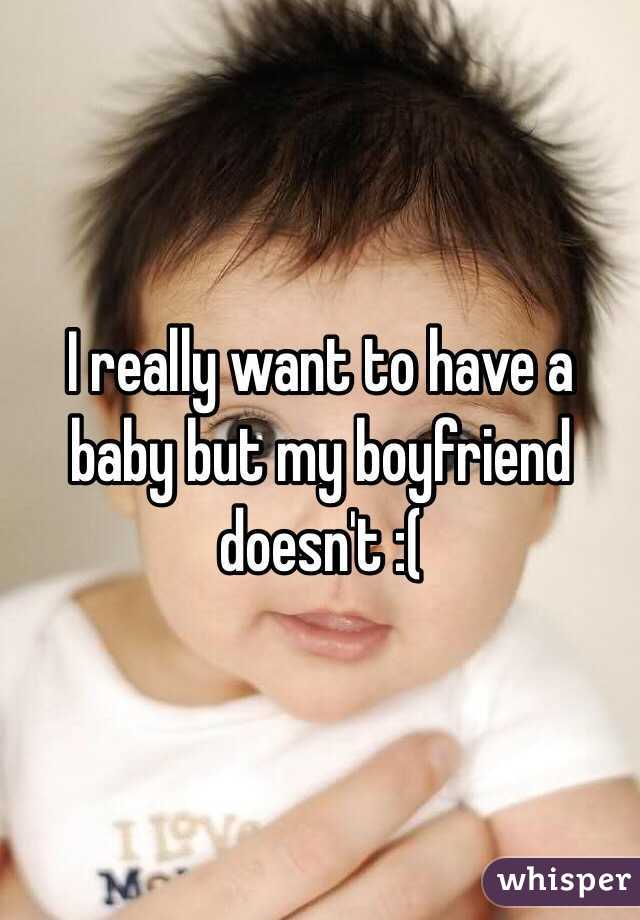 I really want to have a baby but my boyfriend doesn't :(