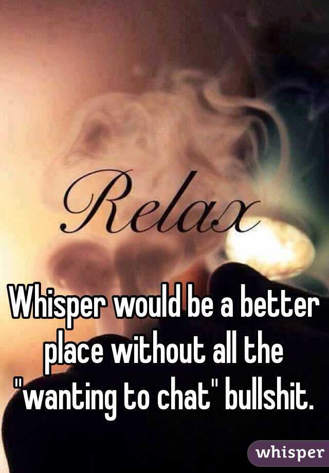 "Whisper would be a better place without all the ""wanting to chat"" bullshit."