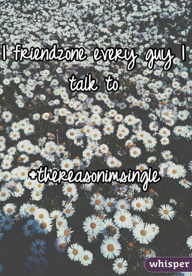 I friendzone every guy I talk to   #thereasonimsingle