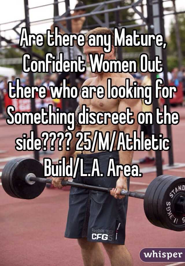 Are there any Mature, Confident Women Out there who are looking for Something discreet on the side???? 25/M/Athletic Build/L.A. Area.