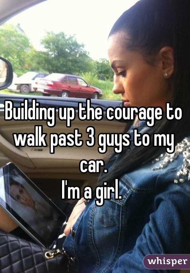 Building up the courage to walk past 3 guys to my car.  I'm a girl.