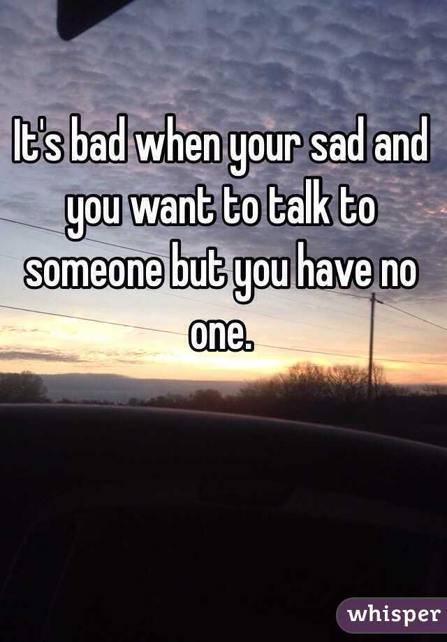 It's bad when your sad and you want to talk to someone but you have no one.