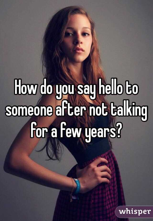 How do you say hello to someone after not talking for a few years?