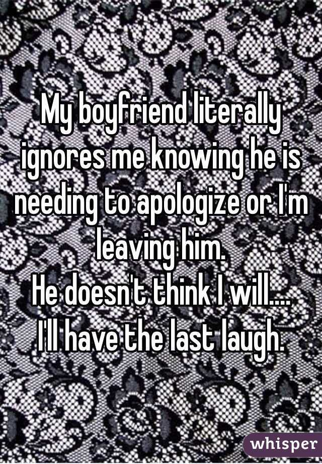 My boyfriend literally ignores me knowing he is needing to apologize or I'm leaving him.  He doesn't think I will.... I'll have the last laugh.