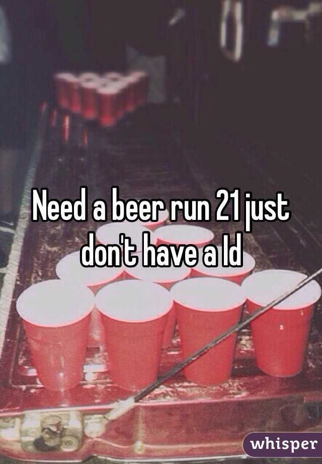 Need a beer run 21 just don't have a Id