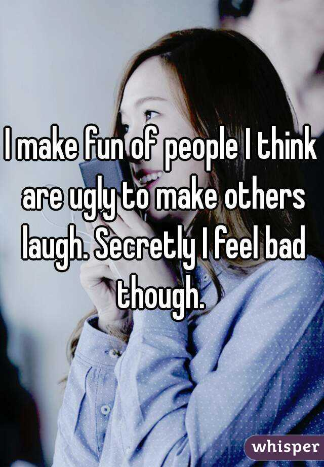 I make fun of people I think are ugly to make others laugh. Secretly I feel bad though.