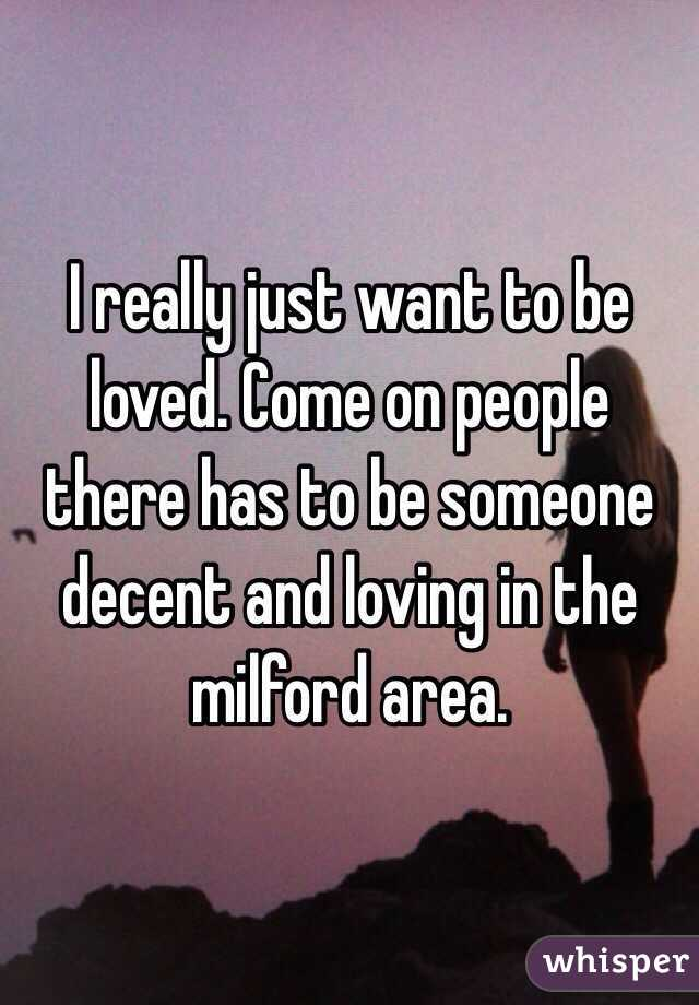 I really just want to be loved. Come on people there has to be someone decent and loving in the milford area.