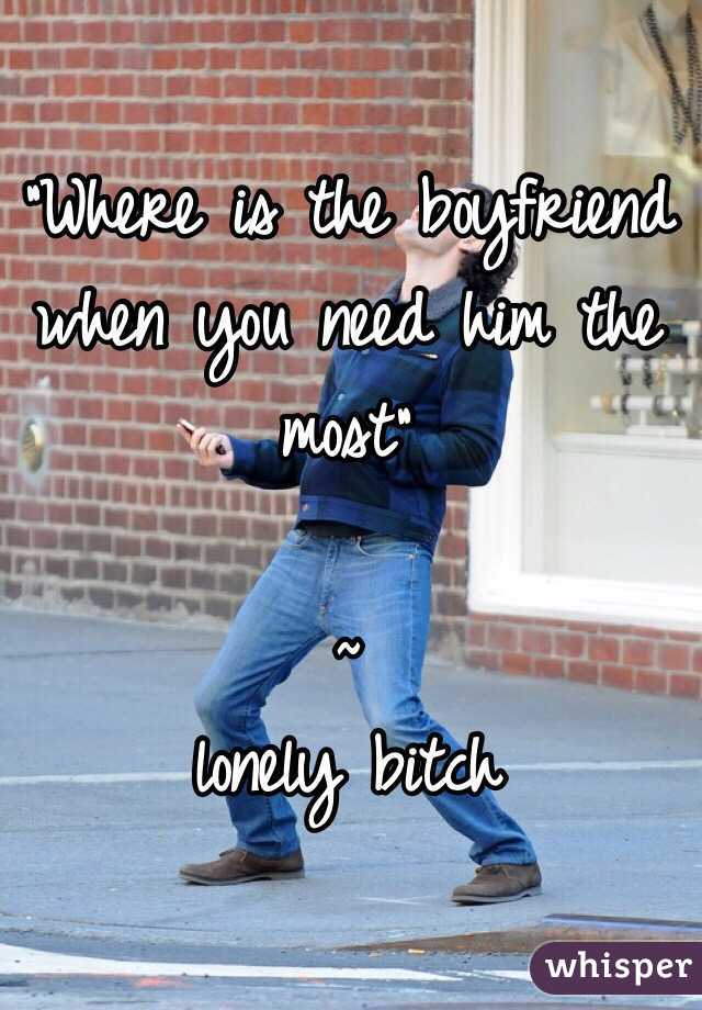 """""""Where is the boyfriend when you need him the most""""                 ~ lonely bitch"""