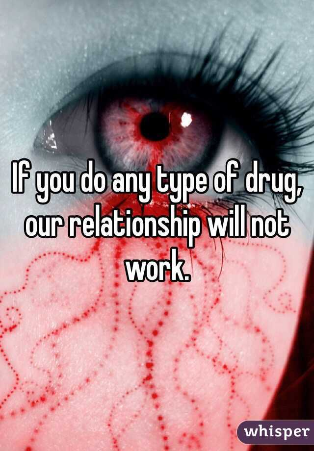 If you do any type of drug, our relationship will not work.