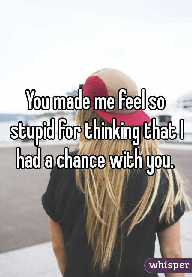 You made me feel so stupid for thinking that I had a chance with you.