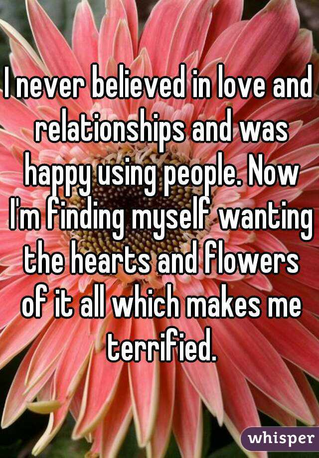 I never believed in love and relationships and was happy using people. Now I'm finding myself wanting the hearts and flowers of it all which makes me terrified.